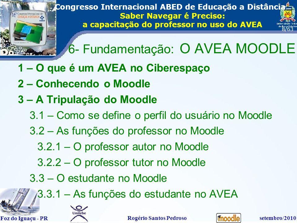 16º Congresso Internacional ABED em Educação a Distãncia Foz do Iguaçu - PR Rogério Santos Pedrososetembro/2010 Congresso Internacional ABED de Educação a Distância Saber Navegar é Preciso: a capacitação do professor no uso do AVEA 8/63 6- Fundamentação: O AVEA MOODLE 1 – O que é um AVEA no Ciberespaço 2 – Conhecendo o Moodle 3 – A Tripulação do Moodle 3.1 – Como se define o perfil do usuário no Moodle 3.2 – As funções do professor no Moodle 3.2.1 – O professor autor no Moodle 3.2.2 – O professor tutor no Moodle 3.3 – O estudante no Moodle 3.3.1 – As funções do estudante no AVEA