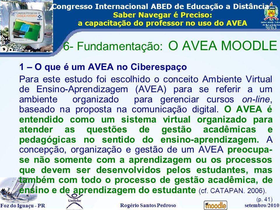 16º Congresso Internacional ABED em Educação a Distãncia Foz do Iguaçu - PR Rogério Santos Pedrososetembro/2010 Congresso Internacional ABED de Educação a Distância Saber Navegar é Preciso: a capacitação do professor no uso do AVEA 9/63 1 – O que é um AVEA no Ciberespaço Para este estudo foi escolhido o conceito Ambiente Virtual de Ensino-Aprendizagem (AVEA) para se referir a um ambiente organizado para gerenciar cursos on-line, baseado na proposta na comunicação digital.
