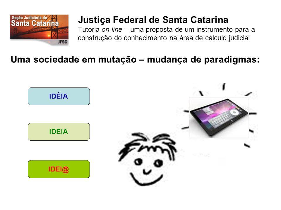 Justiça Federal de Santa Catarina Tutoria on line – uma proposta de um instrumento para a construção do conhecimento na área de cálculo judicial Uma sociedade em mutação – mudança de paradigmas: IDÉIA IDEIA IDEI@