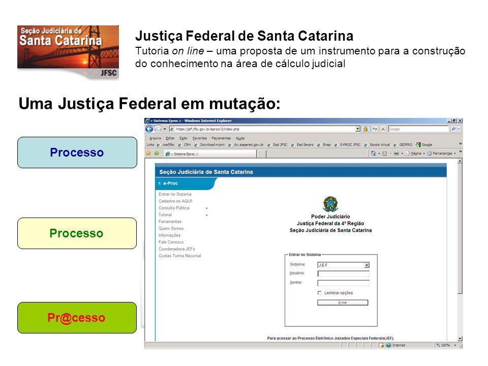 Justiça Federal de Santa Catarina Tutoria on line – uma proposta de um instrumento para a construção do conhecimento na área de cálculo judicial Uma Justiça Federal em mutação: Pr@cesso Processo