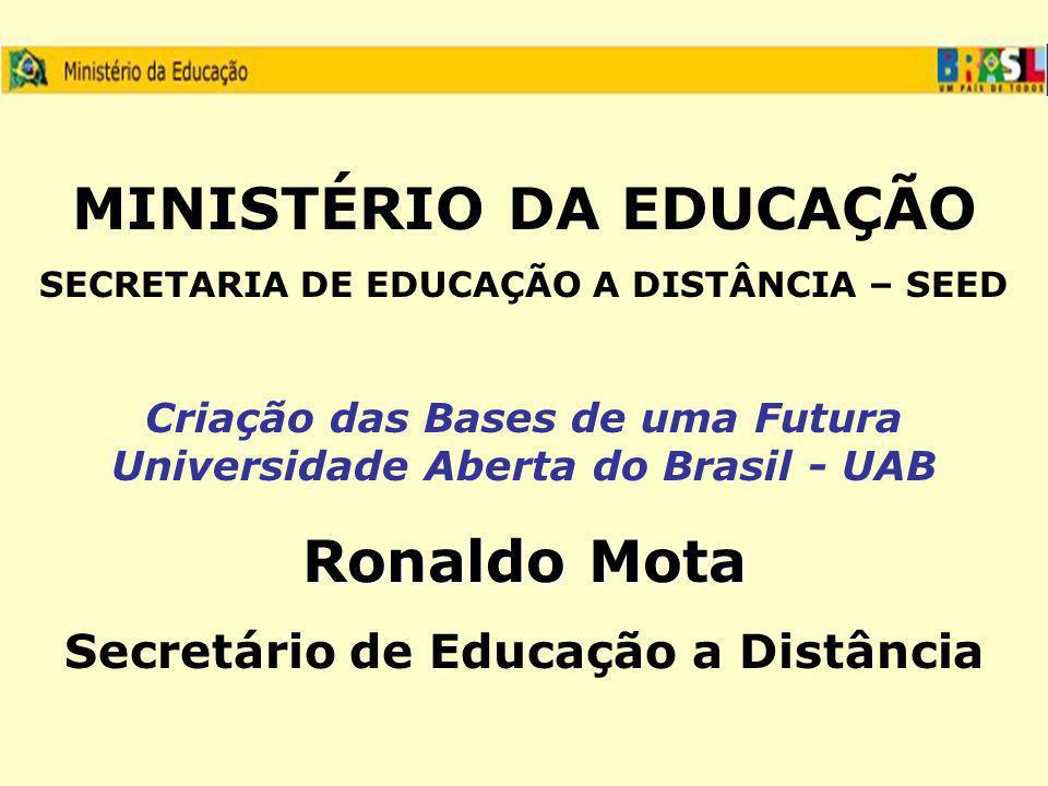 MINISTÉRIO DA EDUCAÇÃO SECRETARIA DE EDUCAÇÃO A DISTÂNCIA – SEED Criação das Bases de uma Futura Universidade Aberta do Brasil - UAB Ronaldo Mota Secretário de Educação a Distância