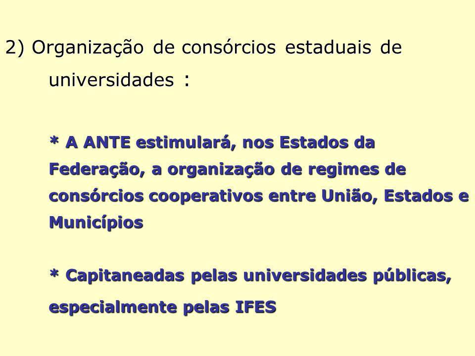 2) Organização de consórcios estaduais de universidades : * A ANTE estimulará, nos Estados da Federação, a organização de regimes de consórcios cooperativos entre União, Estados e Municípios * Capitaneadas pelas universidades públicas, especialmente pelas IFES