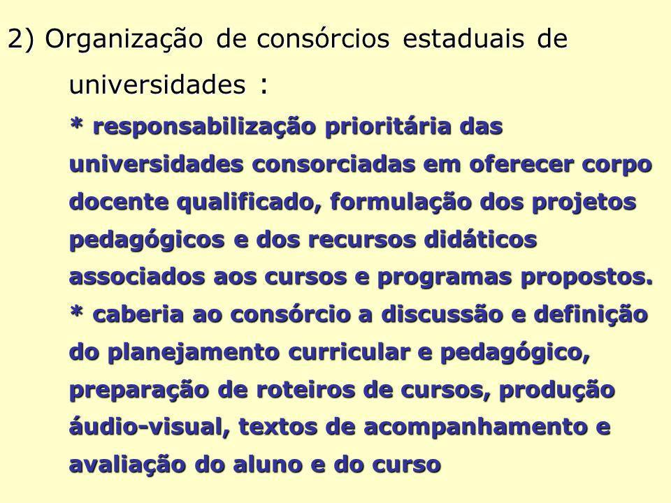 2) Organização de consórcios estaduais de universidades : * responsabilização prioritária das universidades consorciadas em oferecer corpo docente qualificado, formulação dos projetos pedagógicos e dos recursos didáticos associados aos cursos e programas propostos.