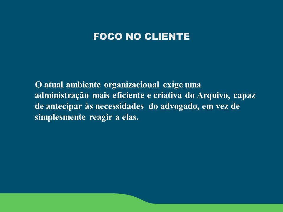 FOCO NO CLIENTE O atual ambiente organizacional exige uma administração mais eficiente e criativa do Arquivo, capaz de antecipar às necessidades do ad
