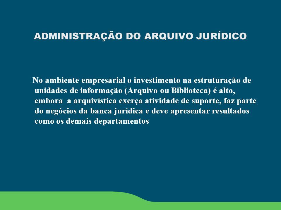 ADMINISTRAÇÃO DO ARQUIVO JURÍDICO No ambiente empresarial o investimento na estruturação de unidades de informação (Arquivo ou Biblioteca) é alto, emb