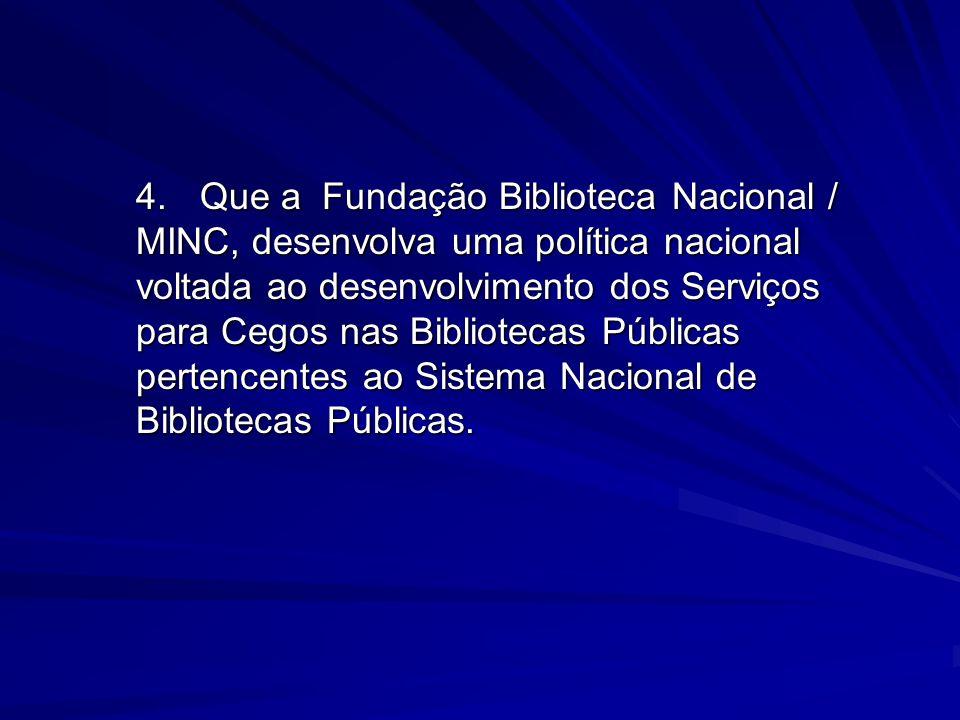 4.Que a Fundação Biblioteca Nacional / MINC, desenvolva uma política nacional voltada ao desenvolvimento dos Serviços para Cegos nas Bibliotecas Públi