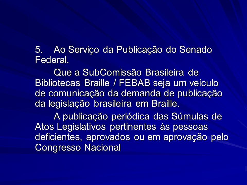 5.Ao Serviço da Publicação do Senado Federal. Que a SubComissão Brasileira de Bibliotecas Braille / FEBAB seja um veículo de comunicação da demanda de