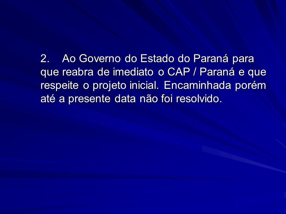 2.Ao Governo do Estado do Paraná para que reabra de imediato o CAP / Paraná e que respeite o projeto inicial. Encaminhada porém até a presente data nã
