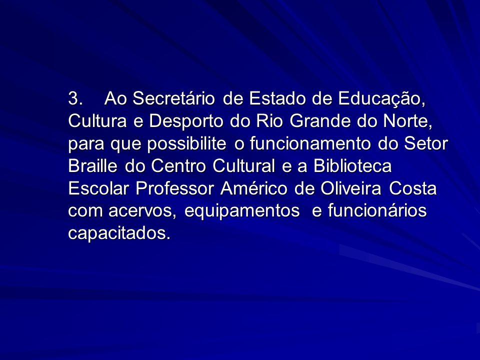 3.Ao Secretário de Estado de Educação, Cultura e Desporto do Rio Grande do Norte, para que possibilite o funcionamento do Setor Braille do Centro Cult
