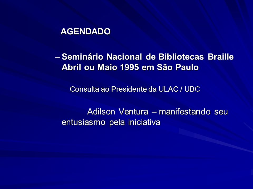 AGENDADO AGENDADO –Seminário Nacional de Bibliotecas Braille Abril ou Maio 1995 em São Paulo Consulta ao Presidente da ULAC / UBC Consulta ao Presiden