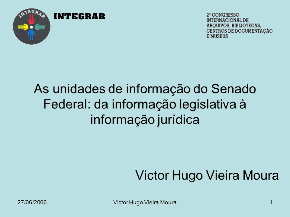 27/06/2006Victor Hugo Vieira Moura1 As unidades de informação do Senado Federal: da informação legislativa à informação jurídica Victor Hugo Vieira Moura