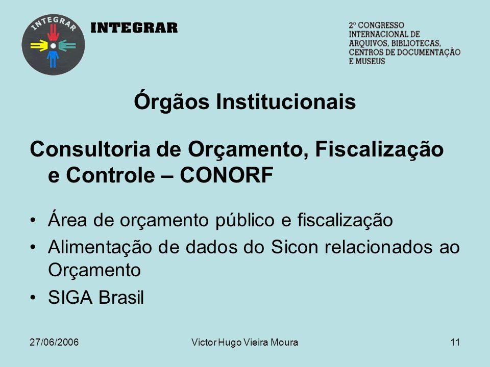 27/06/2006Victor Hugo Vieira Moura11 Órgãos Institucionais Consultoria de Orçamento, Fiscalização e Controle – CONORF Área de orçamento público e fiscalização Alimentação de dados do Sicon relacionados ao Orçamento SIGA Brasil