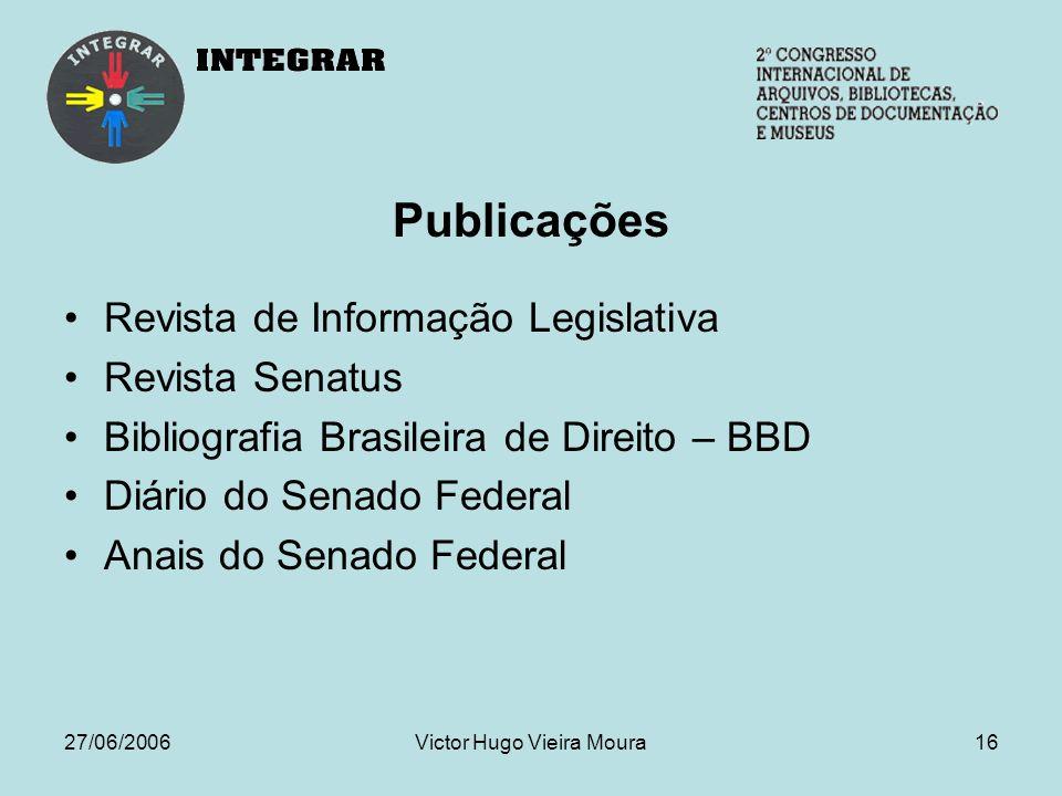 27/06/2006Victor Hugo Vieira Moura16 Publicações Revista de Informação Legislativa Revista Senatus Bibliografia Brasileira de Direito – BBD Diário do Senado Federal Anais do Senado Federal
