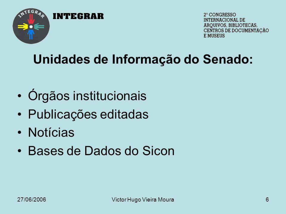 27/06/2006Victor Hugo Vieira Moura6 Unidades de Informação do Senado: Órgãos institucionais Publicações editadas Notícias Bases de Dados do Sicon