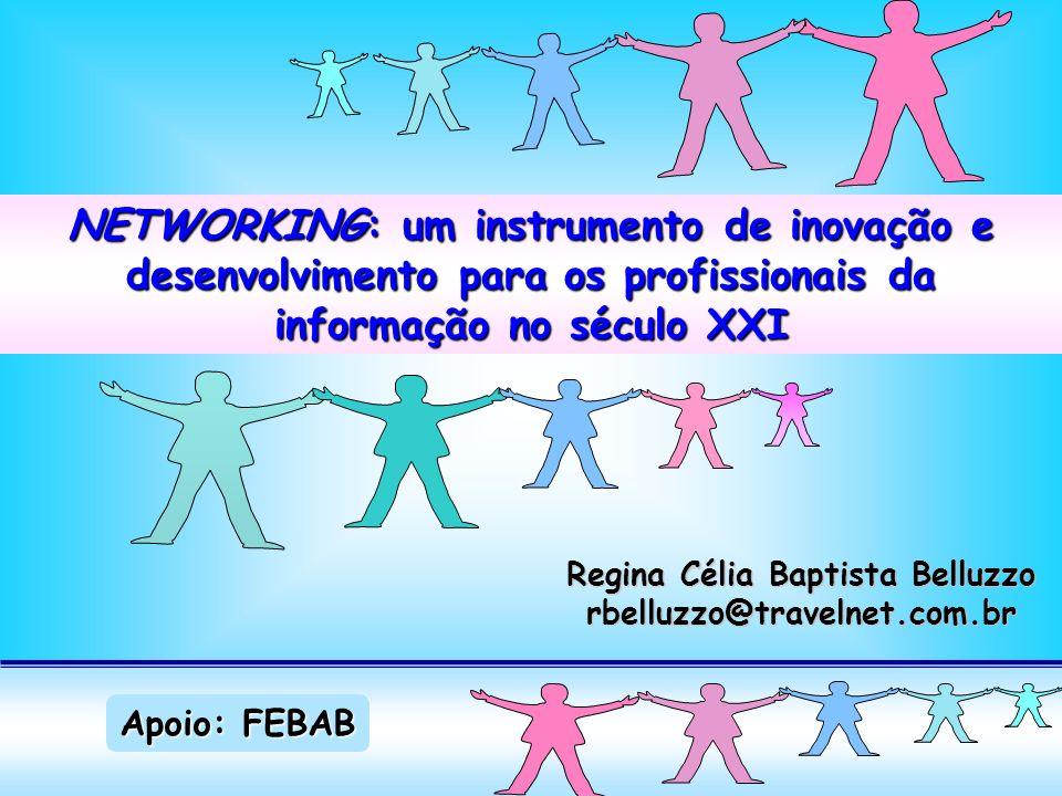 Networking NETWORKING: um instrumento de inovação e desenvolvimento para os profissionais da informação no século XXI Regina Célia Baptista Belluzzo rbelluzzo@travelnet.com.br Apoio: FEBAB
