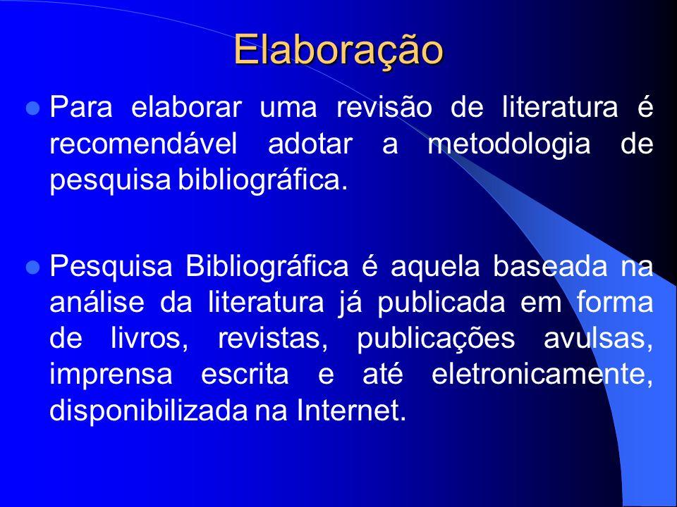 Elaboração Para elaborar uma revisão de literatura é recomendável adotar a metodologia de pesquisa bibliográfica. Pesquisa Bibliográfica é aquela base