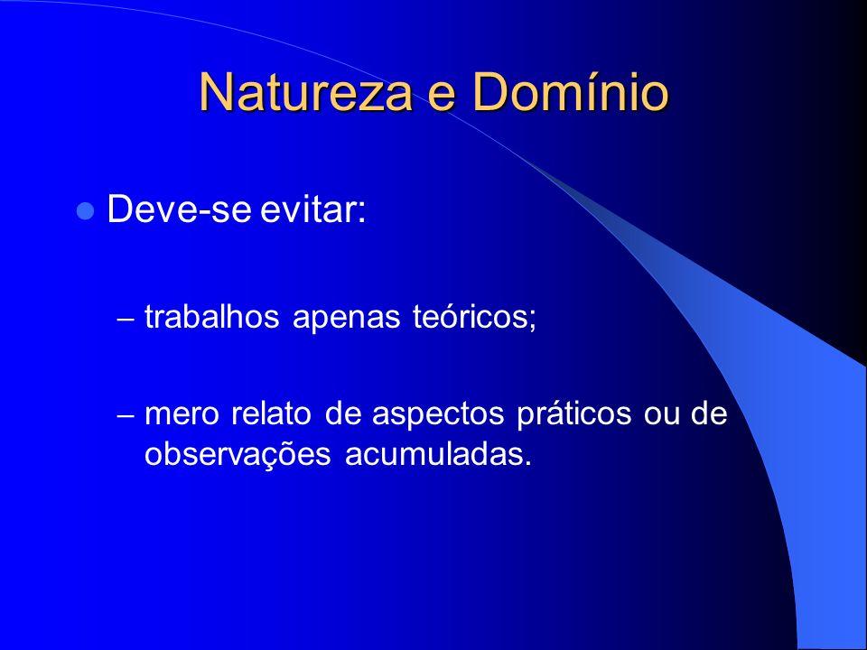Natureza e Domínio Deve-se evitar: – trabalhos apenas teóricos; – mero relato de aspectos práticos ou de observações acumuladas.