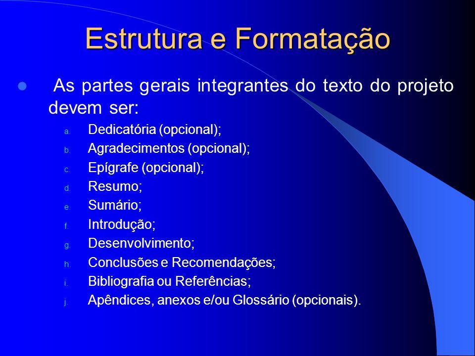 Estrutura e Formatação As partes gerais integrantes do texto do projeto devem ser: a. Dedicatória (opcional); b. Agradecimentos (opcional); c. Epígraf
