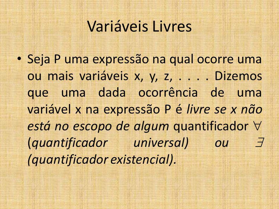 Variáveis Livres Seja P uma expressão na qual ocorre uma ou mais variáveis x, y, z,.... Dizemos que uma dada ocorrência de uma variável x na expressão