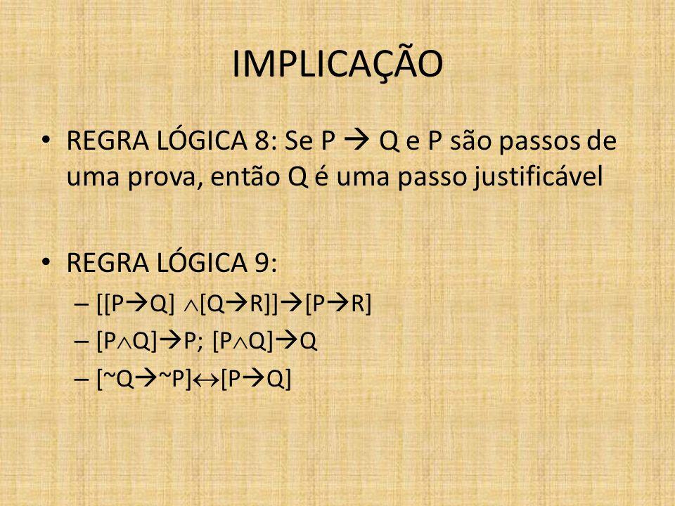 IMPLICAÇÃO REGRA LÓGICA 8: Se P Q e P são passos de uma prova, então Q é uma passo justificável REGRA LÓGICA 9: – [[P Q] [Q R]] [P R] – [P Q] P; [P Q]