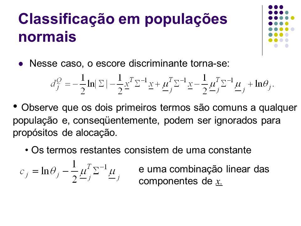 Classificação em populações normais Nesse caso, o escore discriminante torna-se: Observe que os dois primeiros termos são comuns a qualquer população e, conseqüentemente, podem ser ignorados para propósitos de alocação.
