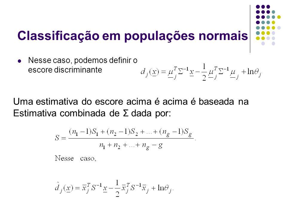 Classificação em populações normais Nesse caso, podemos definir o escore discriminante Uma estimativa do escore acima é acima é baseada na Estimativa combinada de Σ dada por: