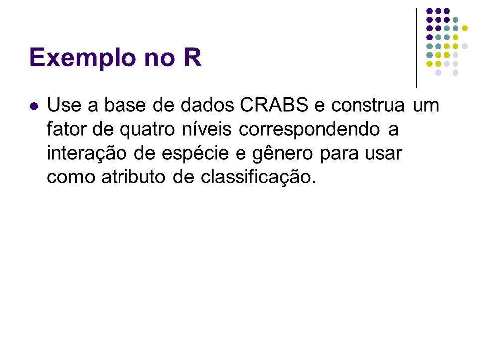 Exemplo no R Use a base de dados CRABS e construa um fator de quatro níveis correspondendo a interação de espécie e gênero para usar como atributo de