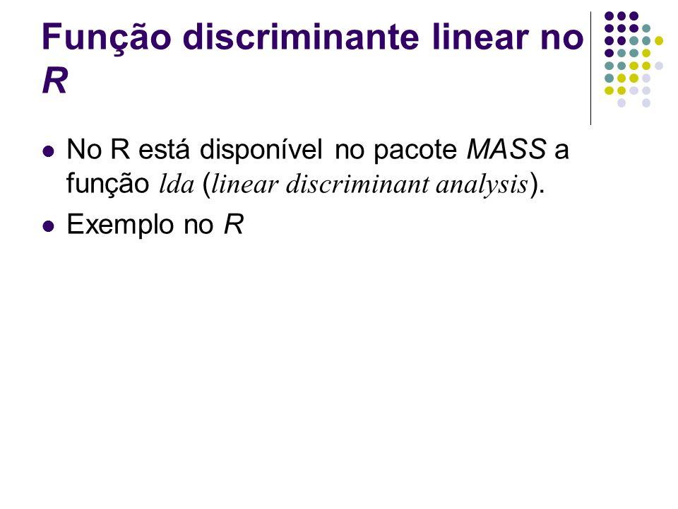 Função discriminante linear no R No R está disponível no pacote MASS a função lda ( linear discriminant analysis ). Exemplo no R