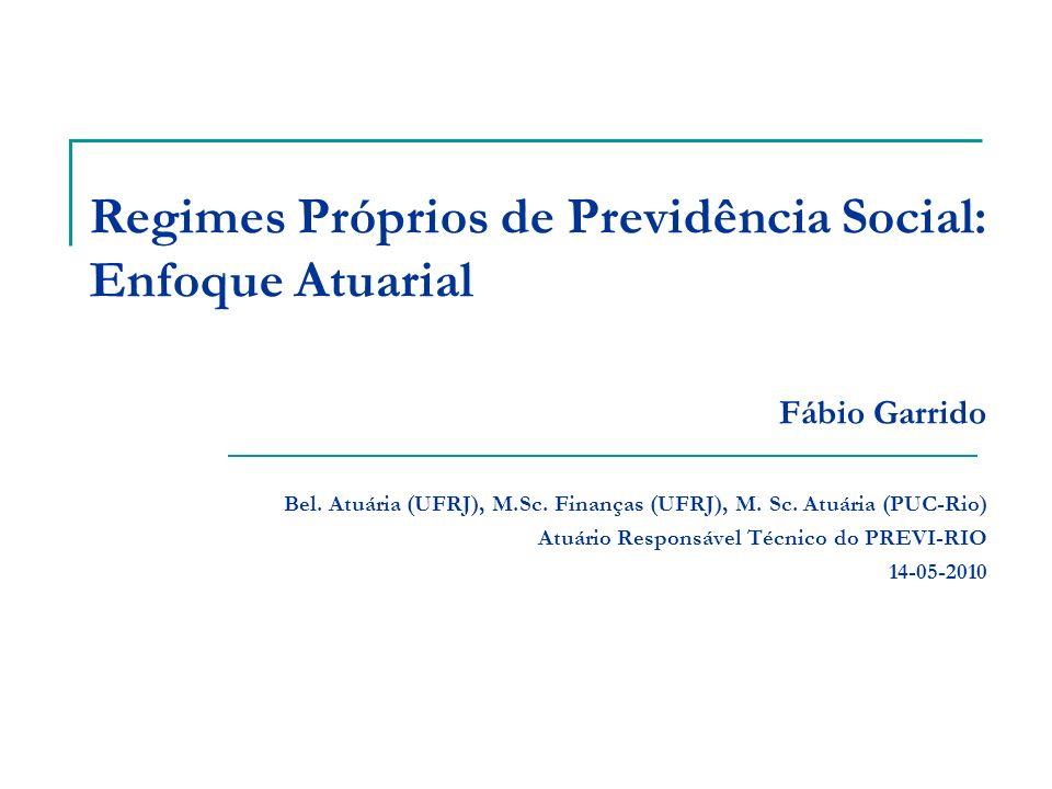 Regimes Próprios de Previdência Social: Enfoque Atuarial Fábio Garrido Bel. Atuária (UFRJ), M.Sc. Finanças (UFRJ), M. Sc. Atuária (PUC-Rio) Atuário Re
