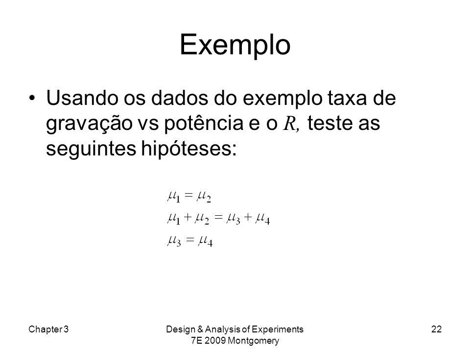 Exemplo Usando os dados do exemplo taxa de gravação vs potência e o R, teste as seguintes hipóteses: Chapter 3Design & Analysis of Experiments 7E 2009