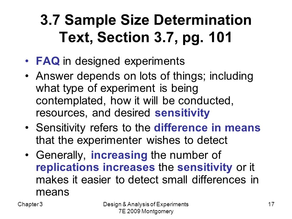 Chapter 3Design & Analysis of Experiments 7E 2009 Montgomery 17 3.7 Sample Size Determination Text, Section 3.7, pg. 101 FAQ in designed experiments A
