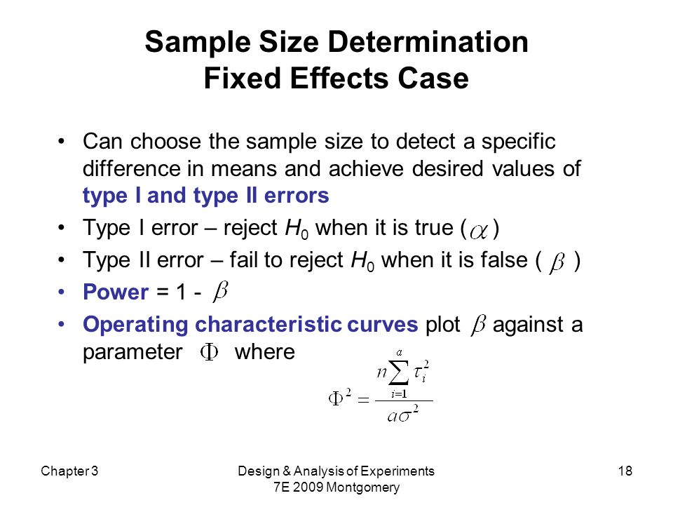 Chapter 3Design & Analysis of Experiments 7E 2009 Montgomery 18 Sample Size Determination Fixed Effects Case Can choose the sample size to detect a sp
