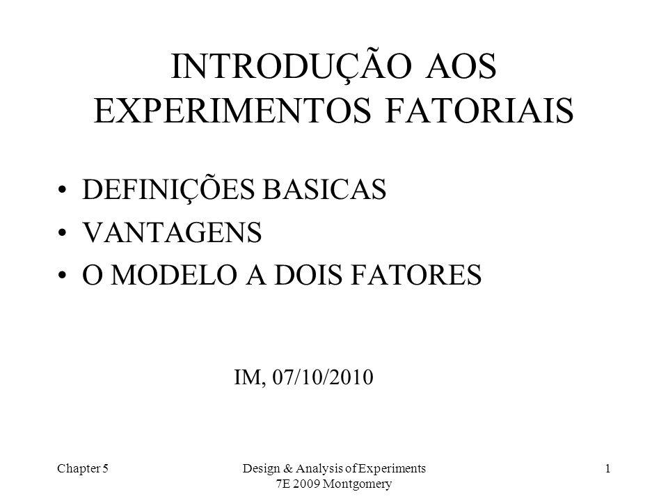 Chapter 5Design & Analysis of Experiments 7E 2009 Montgomery 2 PRINCÍPIOS E DEFINIÇÕES BÁSICAS: EXPERIMENTOS FATORIAIS São mais eficientes para experimentos com dois ou mais fatores de interesse.