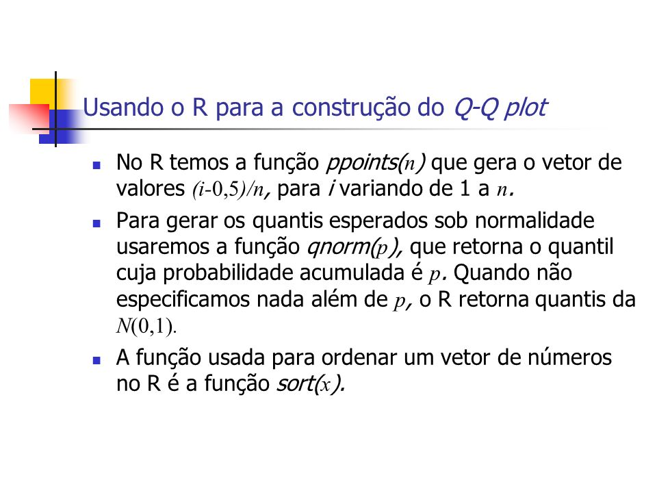 Usando o R para a construção do Q-Q plot No R temos a função ppoints( n ) que gera o vetor de valores (i-0,5)/n, para i variando de 1 a n. Para gerar