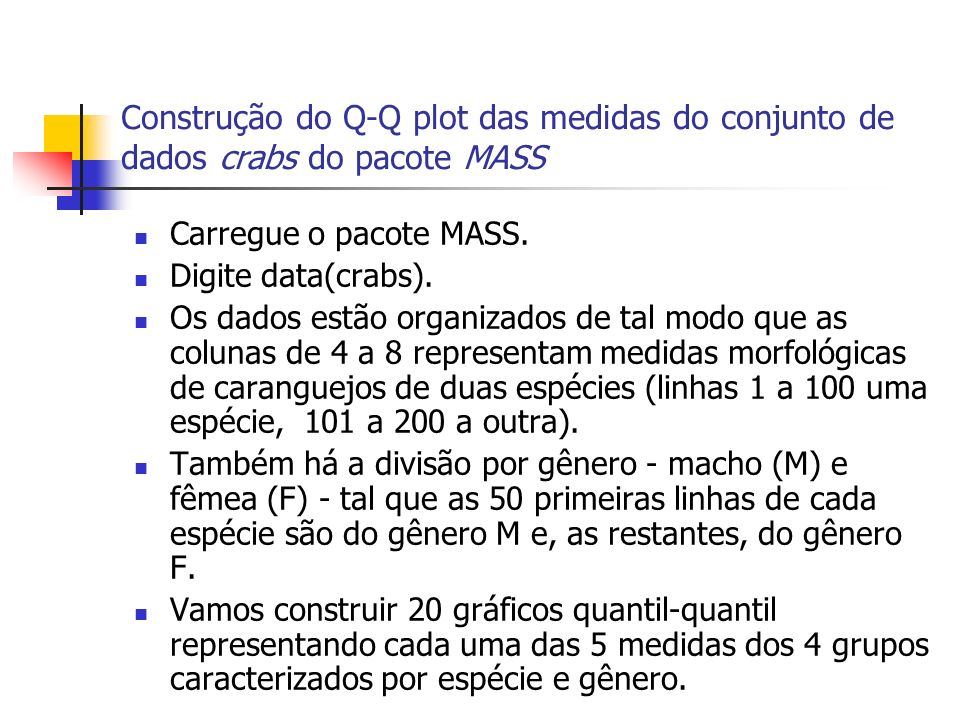 Construção do Q-Q plot das medidas do conjunto de dados crabs do pacote MASS Carregue o pacote MASS. Digite data(crabs). Os dados estão organizados de