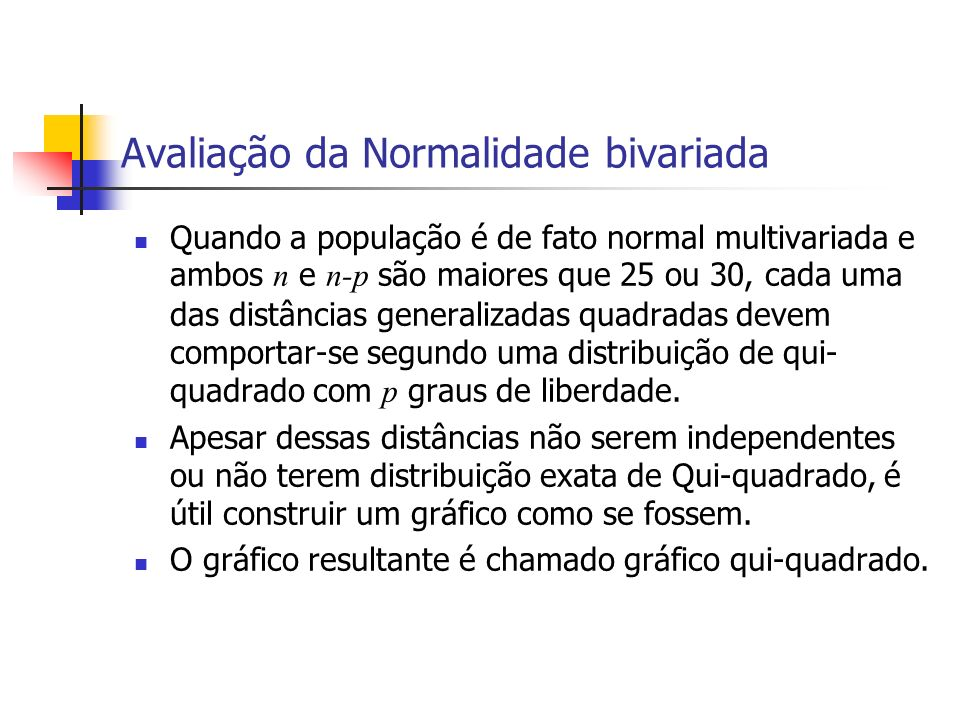 Avaliação da Normalidade bivariada Quando a população é de fato normal multivariada e ambos n e n-p são maiores que 25 ou 30, cada uma das distâncias