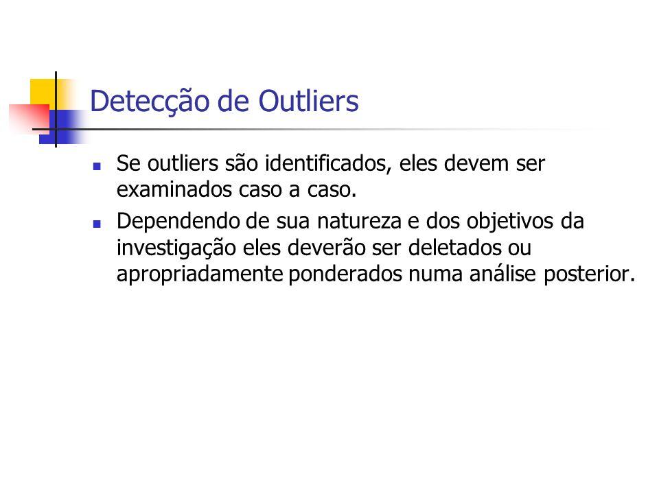 Detecção de Outliers Se outliers são identificados, eles devem ser examinados caso a caso. Dependendo de sua natureza e dos objetivos da investigação