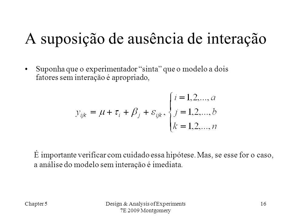 Chapter 5Design & Analysis of Experiments 7E 2009 Montgomery 16 A suposição de ausência de interação Suponha que o experimentador sinta que o modelo a