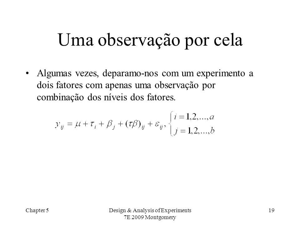 Chapter 5Design & Analysis of Experiments 7E 2009 Montgomery 19 Uma observação por cela Algumas vezes, deparamo-nos com um experimento a dois fatores