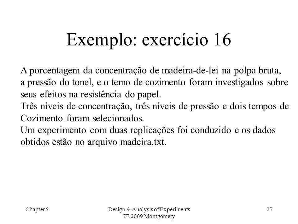 Chapter 5Design & Analysis of Experiments 7E 2009 Montgomery 27 Exemplo: exercício 16 A porcentagem da concentração de madeira-de-lei na polpa bruta,