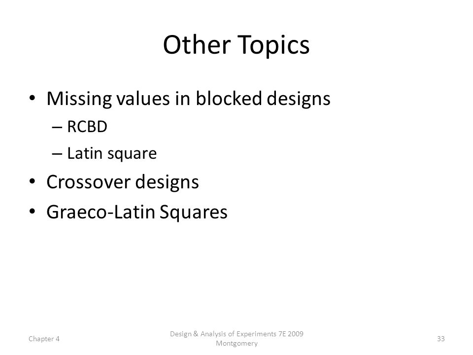 Chapter 4 Design & Analysis of Experiments 7E 2009 Montgomery 33 Other Topics Missing values in blocked designs – RCBD – Latin square Crossover design