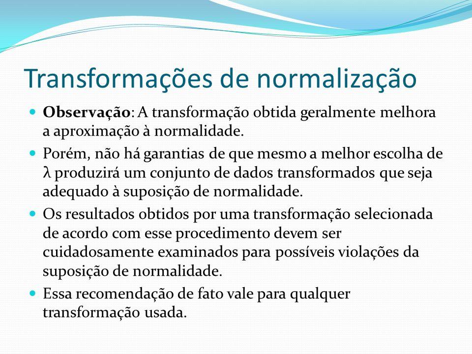 Transformações de normalização Observação: A transformação obtida geralmente melhora a aproximação à normalidade. Porém, não há garantias de que mesmo