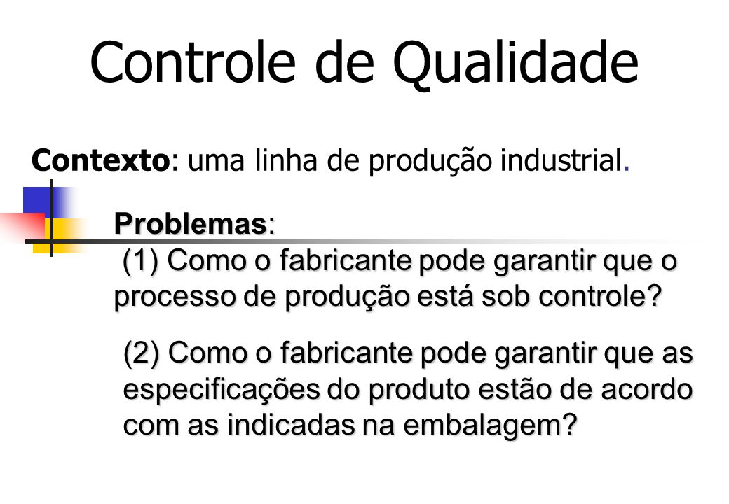 Contexto: uma linha de produção industrial. Controle de Qualidade Problemas: (1) Como o fabricante pode garantir que o processo de produção está sob c