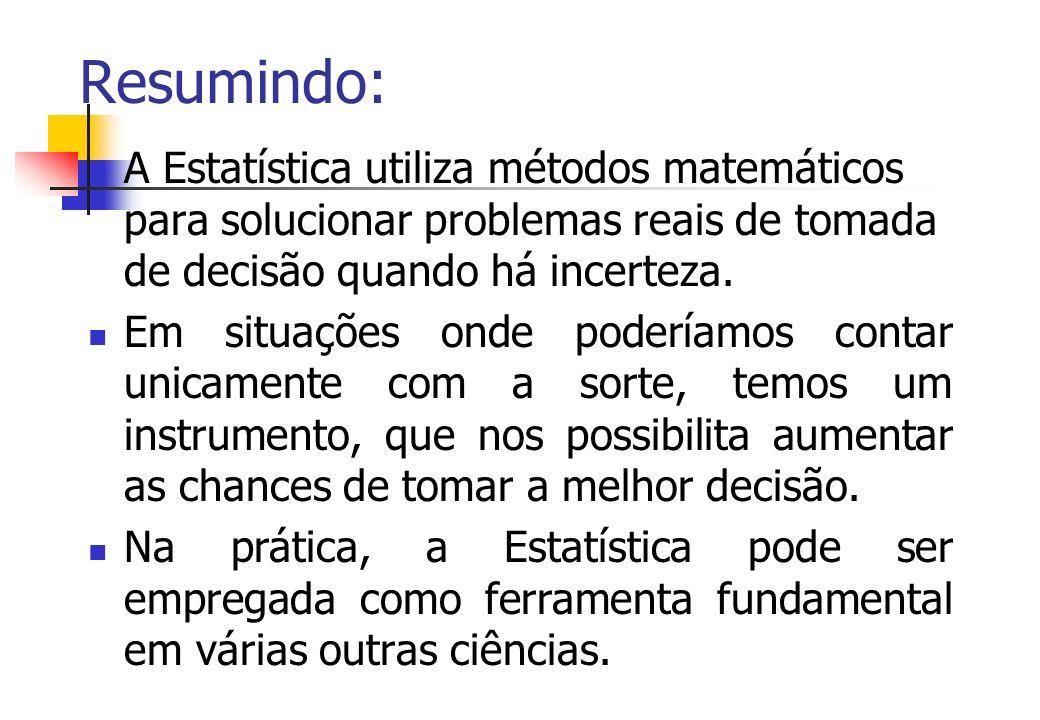 Resumindo: A Estatística utiliza métodos matemáticos para solucionar problemas reais de tomada de decisão quando há incerteza. Em situações onde poder
