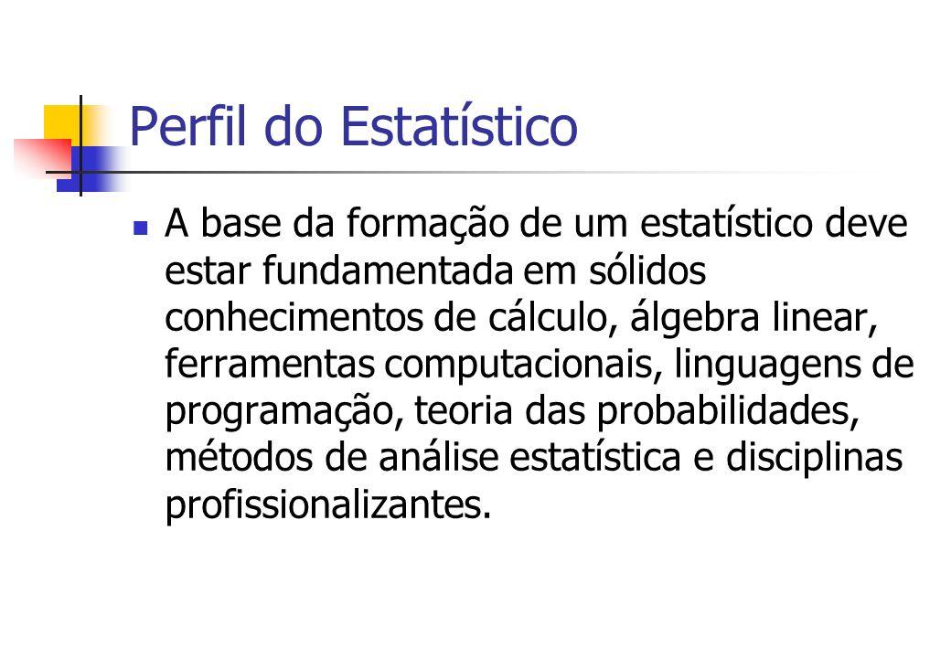 Perfil do Estatístico A base da formação de um estatístico deve estar fundamentada em sólidos conhecimentos de cálculo, álgebra linear, ferramentas co