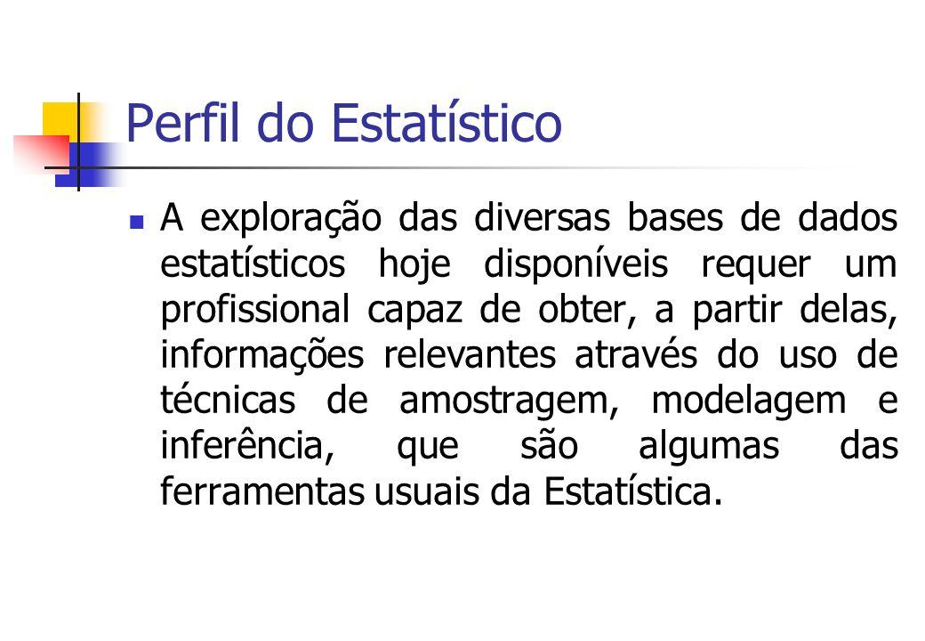 Perfil do Estatístico A exploração das diversas bases de dados estatísticos hoje disponíveis requer um profissional capaz de obter, a partir delas, in