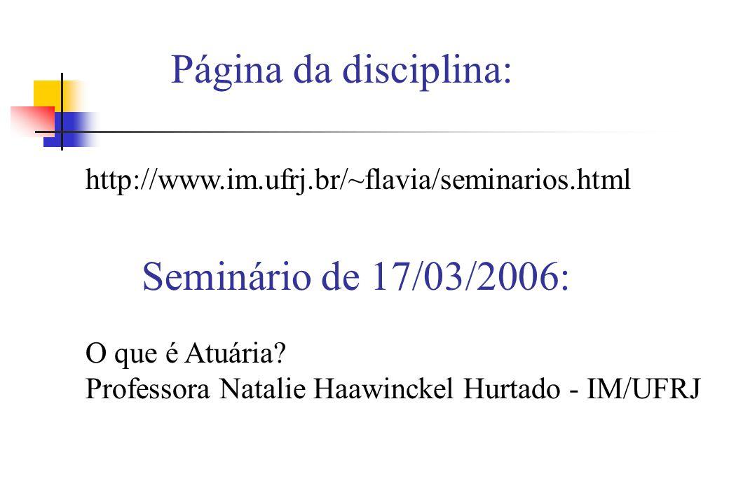 http://www.im.ufrj.br/~flavia/seminarios.html Página da disciplina: Seminário de 17/03/2006: O que é Atuária? Professora Natalie Haawinckel Hurtado -