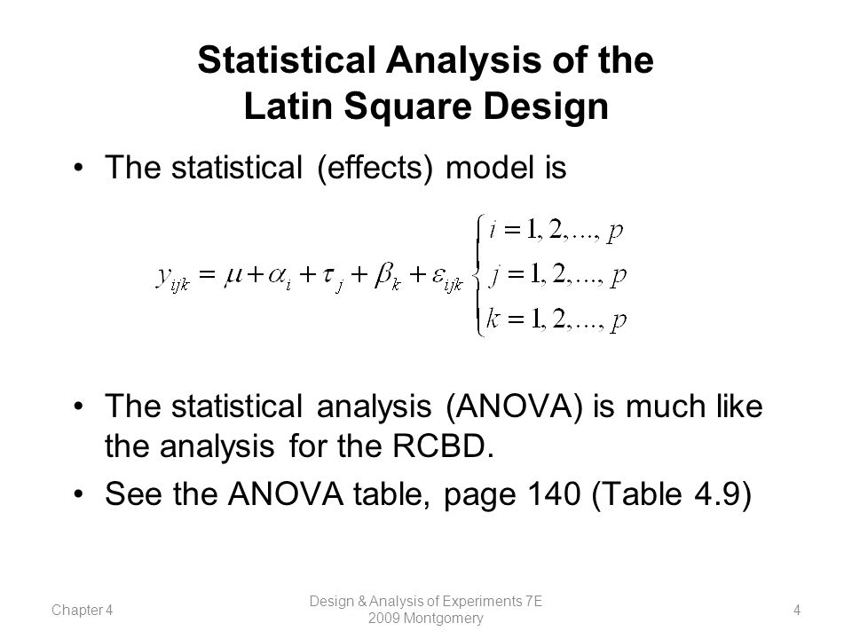Chapter 4 Design & Analysis of Experiments 7E 2009 Montgomery 4 Statistical Analysis of the Latin Square Design The statistical (effects) model is The