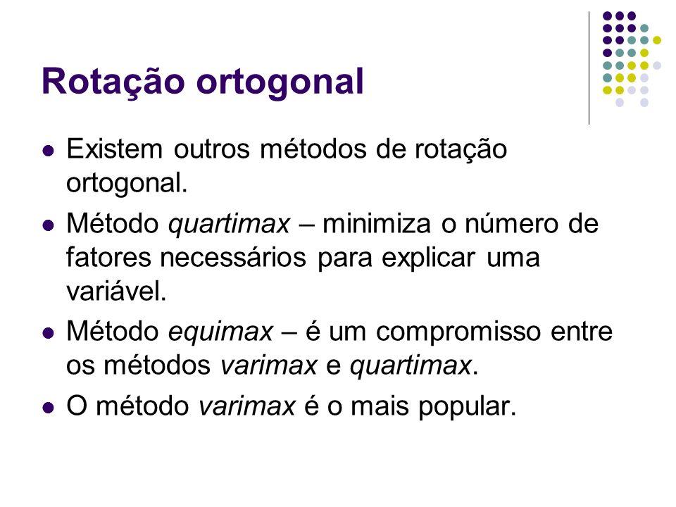 Rotação ortogonal Existem outros métodos de rotação ortogonal. Método quartimax – minimiza o número de fatores necessários para explicar uma variável.