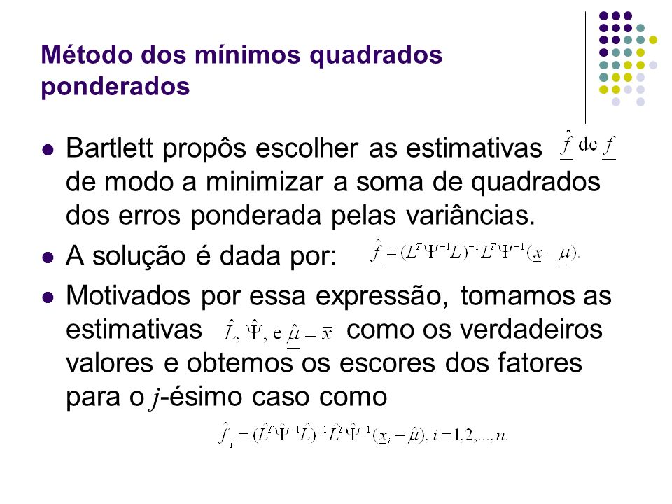 Método dos mínimos quadrados ponderados Bartlett propôs escolher as estimativas de modo a minimizar a soma de quadrados dos erros ponderada pelas vari